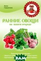 Ранние овощи на  вашем огороде  Анна Гаврилова  Книга содержит  акуальные совет ы по выращивани ю ранних овощей  в защищенном и  открытом грунт е. В ней читате