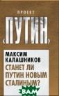 Станет ли Путин  новым Сталиным ? Калашников М.  Автор этой кни ги Максим Калаш ников – известн ый российский ж урналист, общес твенный и полит ический деятель