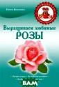 Выращиваем люби мые розы Елена  Власенко Если в ы мечтаете выра стить прекрасны е розы на своем  дачном участке , эта книга для  вас. Вы познак омитесь с основ