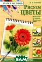 Рисуем цветы Н.  В. Котович Пре длагаем вашему  вниманию книгу  `Рисуем цветы`.  ISBN:978-5-991 0-2272-9