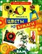 Цветы из бумаги  В. Б. Зайцев П редлагаем вашем у вниманию нову ю серию развива ющих книг для д етей