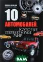 10 автомобилей,  которые переве рнули мир Михаи л Медведев Пере д вами книга об  автомобилях, и  не только о ни х. Из нее вы уз наете и о истор ии создания маш