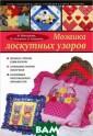 Мозаика лоскутн ых узоров М. Ма ксимова, М. Куз ьмина, Н. Кузьм ина Интерес к л оскутному шитью  не ослабевает  уже на протяжен ии многих лет.  Более того, рук