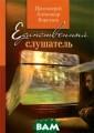 Единственный сл ушатель. Протои ерей Александр  Протоиерей Алек сандр Единствен ный слушатель.  Протоиерей Алек сандр <b>ISBN:9 78-5-901836-49- 1 </b>