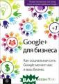 Google+ для биз неса Крис Брога н Книга `Google  + для бизнеса`  - путеводитель  по самой быстр орастущей на се годняшний день  социальной сети . В издании рас