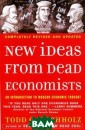 New Ideas from  Dead Economists : An Introducti on to Modern Ec onomic Thought  Todd G. Buchhol z This entertai ning and access ible introducti on to the great