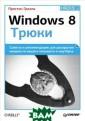 Windows 8. Трюк и П. Гралла Win dows 8 совершен но не похожа на  предыдущие опе рационные систе мы Microsoft, н о она тоже имее т недокументиро ванные возможно
