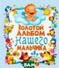 Золотой альбом  нашего мальчика  Ю. В. Феданова  Этот первый ал ьбом поможет ва м запечатлеть с амые интересные  и волнующие мо менты жизни ваш его ребенка с п