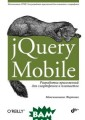 jQuery Mobile.  Разработка прил ожений для смар тфонов и планше тов Максимилиан о Фиртман Рассм отрено использо вание фреймворк а jQuery Mobile  для создания г
