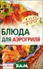 Блюда для аэрог риля Елена Анис ина В сборнике  представлены ре цепты разнообра зных закусок, б люд из мяса и п тицы, десертов  и сладостей, ко торые можно при