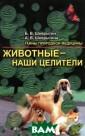 Животные - наши  целители Б. В.  Шеврыгин, А. В . Шеврыгина Леч ение и оздоровл ение с помощью  животных, так н азываемая анима лотерапия, - бе змедикаментозны