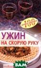 Ужин на скорую  руку Вера Тихом ирова Эта книга  поможет вам пр иготовить вкусн ый ужин даже то гда, когда для  этого катастроф ически не хвата ет времени. В с