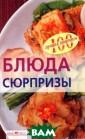 Блюда-сюрпризы  Вера Тихомирова  Хорошо, когда  каждый день сод ержит что-то пр аздничное, когд а в нем есть пр иятные подарки  и сюрпризы. Хот ите не только в