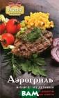 Аэрогриль и блю да из духовки С . М. Жук, Е. А.  Бойко В духовк е или с помощью  аэрогриля можн о очень быстро  приготовить пра ктически любое  блюдо. Такие сп