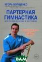 Партерная гимна стика для позво ночника и суста вов Игорь Борще нко Все большую  популярность в  Европе и США з авоевывает так  называемая парт ерная гимнастик