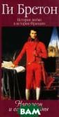 История любви в  истории Франци и. Книга 7. Нап олеон и его жен щины Ги Бретон  `...Портрет Нап олеона, который  предлагается в  этой книге, бе зусловно, удиви