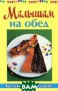 Малышам на обед  Руфанова Е. ГМ .Колл.изд.Малыш ам на обед (12+ ) ISBN:978-5-43 46-0163-4