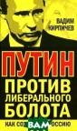 Путин против ли берального боло та. Как сохрани ть Россию Вадим  Кирпичев Основ ной конфликт на шего времени -  это схватка меж ду либеральным  креативным клас