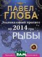 Рыбы. Зодиакаль ный прогноз на  2014 год Павел  Глоба Астрологи я - это наука о  циклах. И прак тическая ценнос ть ее в том и с остоит, чтобы в овремя предупре