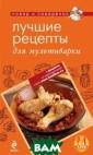 Лучшие рецепты  для мультиварки  Савинова Н.А.  Мультиварка – о дин из самых по лезных приборов  на вашей кухне . С помощью сам ого незаменимог о помощника на