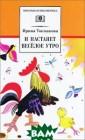 И настанет весе лое утро Ирина  Токмакова У каж дого человека е сть любимые кни ги, с героями к оторых не хочет ся расставаться . Для многих по колений читател