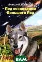 Под созвездием  Большого Пса. П олукровка Анато лий Кольцов Это  реальная, захв атывающая истор ия о необычном  щенке, который  стал уникальным  дворовым псом.