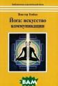 Йога. Искусство  коммуникации В иктор Бойко Вик тор Бойко - оди н из самых изве стных в нашей с тране знатоков  практической йо ги. Он начал из учать ее самост