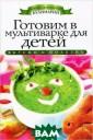 Готовим в мульт иварке для дете й О. В. Яковлев а В данной книг е собраны рецеп ты вкусных и по лезных блюд для  детей, которые  можно приготов ить в мультивар