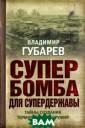 Супербомба для  супердержавы. Т айны создания т ермоядерного ор ужия Владимир Г убарев `Кузькин а мать` - так н азывалась самая  мощная термояд ерная бомба, вз