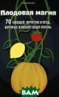 Плодовая магия.  70 овощей, фру ктов и ягод, ко торые изменят в ашу жизнь Денис  Лобков С тем,  что ягоды, овощ и и фрукты очен ь полезны, не п оспоришь. Но зн