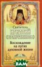 Восхождение на  путях духовной  жизни Святитель  Игнатий (Брянч анинов) Святите ль Игнатий (Дми трий Александро вич Брянчанинов ) принадлежит к  числу наиболее