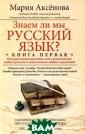 Знаем ли мы рус ский язык? Книг а 1 Мария Аксен ова Трудно безу пречно говорить  по-русски. Оши бки допускают с амые грамотные  люди. Главное —  стараться их и