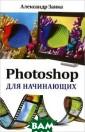 Photoshop для н ачинающих Алекс андр Заика Эта  книга для начин ающих пользоват елей, желающих  освоить работу  в последней ве рсии популярног о графического