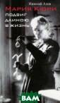 Мария Кюри. Под виг длиною в жи знь Николай Ало в В центре пове ствования истор ико-биографичес кого романа Ник олая Алова — су дьба великой уч еной, дважды ла