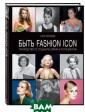 Быть Fashion Ic on. Руководство  по созданию об раза в стиле ви нтаж Сара Кенне ди Идеи 25 икон  стиля от Одри  Хепберн до Дебб и Харри. В книг е есть все, что