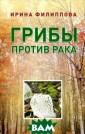 Грибы против ра ка Ирина Филипп ова Книга посвя щена уникальном у и натуральном у природному ср едству борьбы с  раком - лекарс твенным грибами . В результате