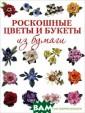 Роскошные цветы  и букеты из бу маги Сьюзан Тье рни Кокберн Соз дание объемных  цветов из бумаг и - прекрасный  способ запечатл еть воспоминани я о своем саде