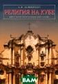 Религия на Кубе . Философско-ре лигиоведческий  анализ А. Н. Да нненберг В моно графии рассматр ивается процесс  развития христ ианства на Кубе  в условиях пол