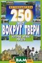 250 мест вокруг  Твери, которые  нужно увидеть  С. Б. Михня Вы  держите в руках  САМЫЙ ПОДРОБНЫ Й ПУТЕВОДИТЕЛЬ  по древней и пр екрасной ТВЕРСК ОЙ ЗЕМЛЕ, котор
