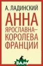 Анна Ярославна  - королева Фран ции А. Ладински й Антонин Ладин ский - русский  поэт `первой во лны` эмиграции,  автор популярн ых исторических  романов о Киев