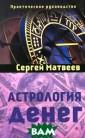 Астрология дене г Матвеев Серге й Деньги - фено мен нашей цивил изации. Они даю т человеку своб оду и делают ра бом, открывают  возможности и о граничивают их,