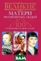 Великие матери  знаменитых люде й. 100 потрясаю щих историй и с удеб Мудрова И. А. В данной кни ге приводятся у дивительные жиз ненные истории  матерей, которы