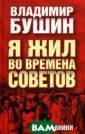 Я жил во времен а Советов. Днев ники Владимир Б ушин Выдающийся  публицист совр еменности, как  его часто назыв ают, последний  рыцарь советско й эпохи - солда