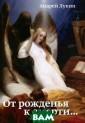 От рожденья к с мерти... Андрей  Лукин В чем см ысл нашей жизни ? Как найти сча стье в череде с ерых и безнадеж ных дней? Сущес твует ли настоя щая любовь? Для