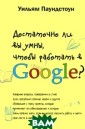 Достаточно ли в ы умны, чтобы р аботать в Googl e? Уильям Паунд стоун Теперь вы  точно знаете,  как отбирают лю дей в Google! А  ведь ходят слу хи, что именно