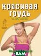 Красивая грудь  за 30 дней Марг арита Орлова Бю ст - символ жен ственности, мат еринства, плодо витости, одна и з самых притяга тельных, волную щих и чувственн