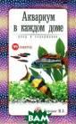 Аквариум в кажд ом доме. Уход и  содержание М.  Б. Цирлинг В кн иге в доступной  популярной фор ме приведены вс е необходимые с ведения для нач инающего аквари