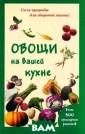 Овощи на вашей  кухне а В книге  представлены в  алфавитном пор ядке наиболее п опулярные в кул инарии овощи. Д аются практичес кие рекомендаци и по правильной