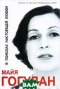 В поисках насто ящей любви Майя  Гогулан Перед  вами книга, нап исанная мужеств енной женщиной.  На ее долю вып али тяжелые исп ытания: нелегко е детство, смер