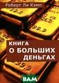 Книга о больших  деньгах Роберт  Ли Кэмп Тот, к то преодолел св ою бедность, зн ает настоящую п равду о деньгах . А правда эта  заключается в т ом, что наше фи